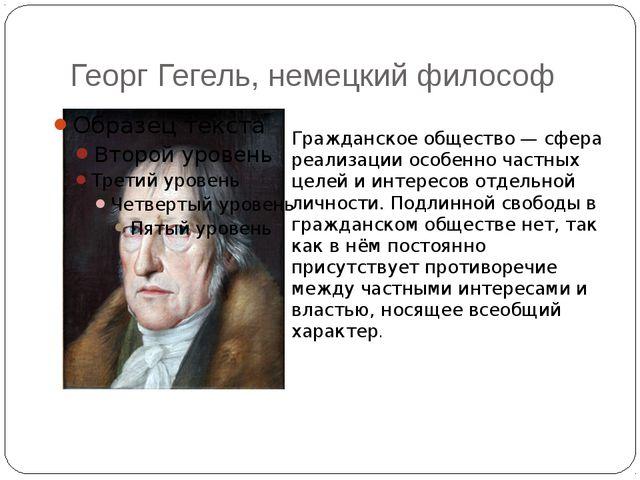 Георг Гегель, немецкий философ Гражданское общество— сфера реализации особен...