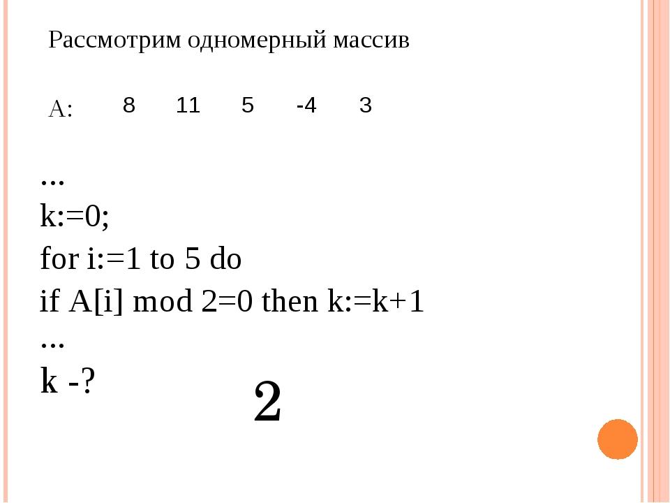 Рассмотрим одномерный массив А: … k:=0; fori:=1to5do ifА[i]mod2=0then...