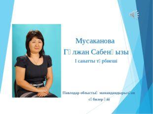 Мусаканова Гүлжан Сабенқызы І санатты тәрбиеші Павлодар облыстық мамандандыры