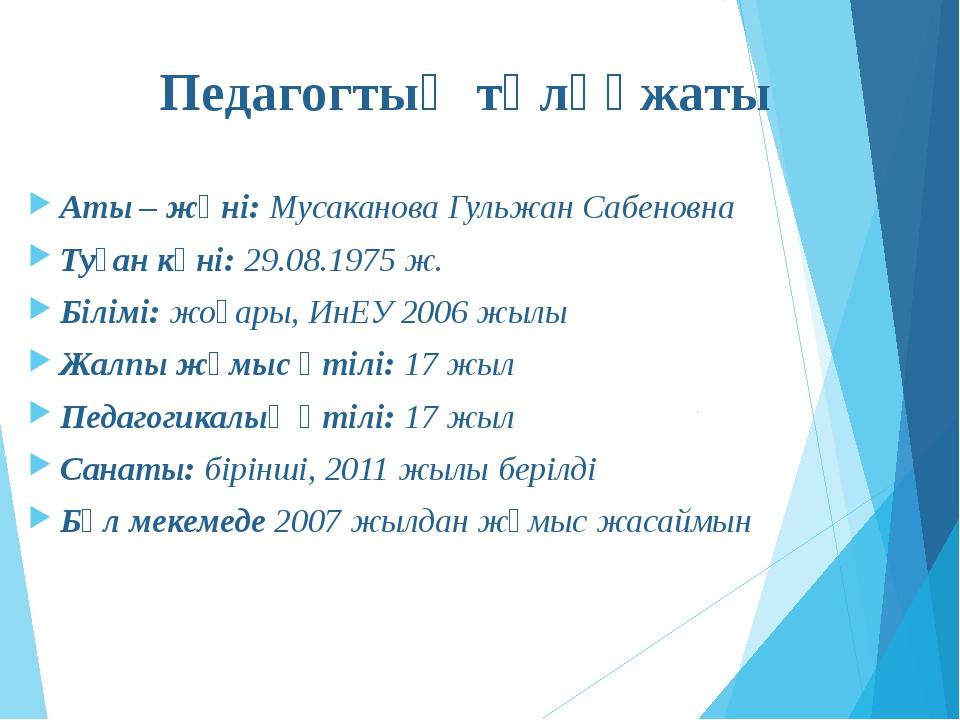 Педагогтың төлқұжаты Аты – жөні: Мусаканова Гульжан Сабеновна Туған күні: 29....