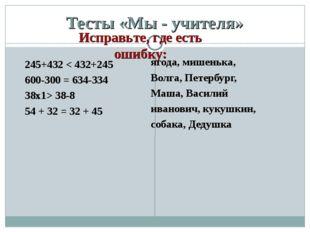 Тесты «Мы - учителя» 245+432 < 432+245 600-300 = 634-334 38х1> 38-8 54 + 32 =