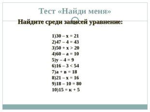 Тест «Найди меня» 30 – х = 21 47 – 4 = 43 50 + х > 20 60 – а = 10 у – 4 = 9 1