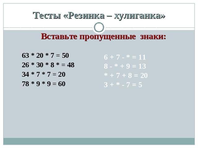 Тесты «Резинка – хулиганка» 63 * 20 * 7 = 50 26 * 30 * 8 * = 48 34 * 7 * 7 =...