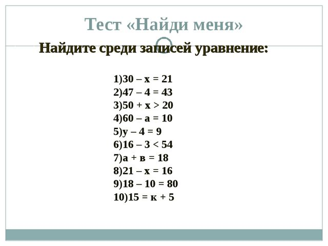 Тест «Найди меня» 30 – х = 21 47 – 4 = 43 50 + х > 20 60 – а = 10 у – 4 = 9 1...