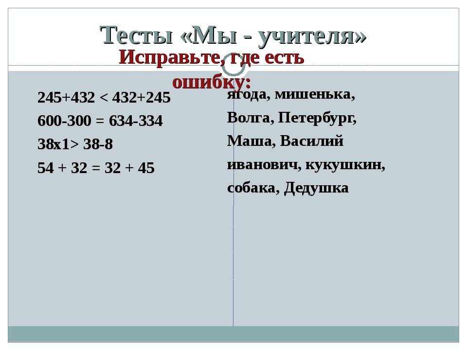 Тесты «Мы - учителя» 245+432 < 432+245 600-300 = 634-334 38х1> 38-8 54 + 32 =...