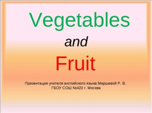 Vegetables and Fruit Презентация учителя английского языка Маршевой Р. В. ГБО