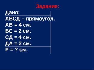 Задание: Дано: АВСД – прямоугол. АВ = 4 см. ВС = 2 см. СД = 4 см. ДА = 2 см.