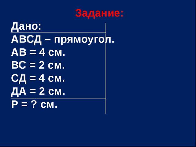 Задание: Дано: АВСД – прямоугол. АВ = 4 см. ВС = 2 см. СД = 4 см. ДА = 2 см....