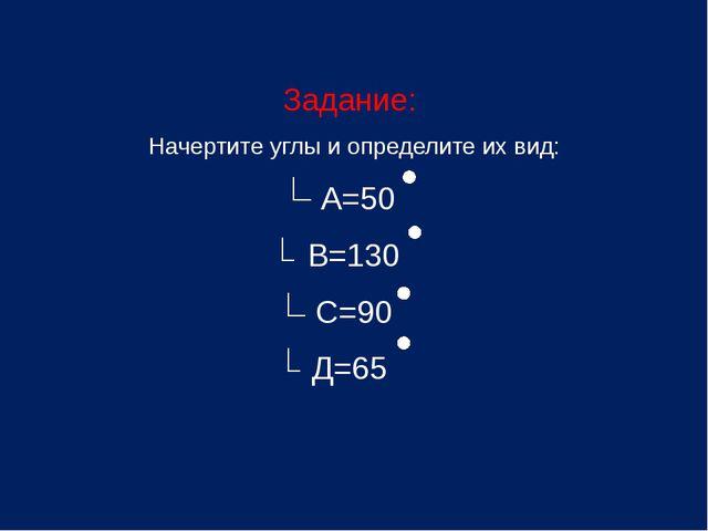 Задание: Начертите углы и определите их вид: А=50 В=130 С=90 Д=65