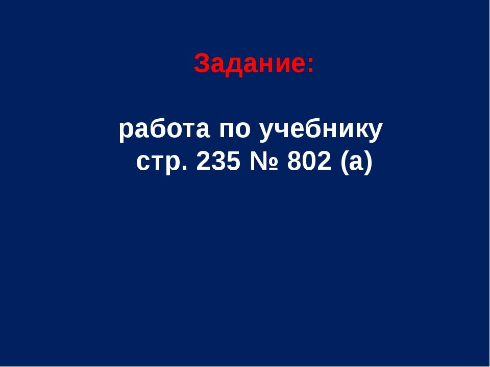 Задание: работа по учебнику стр. 235 № 802 (а)