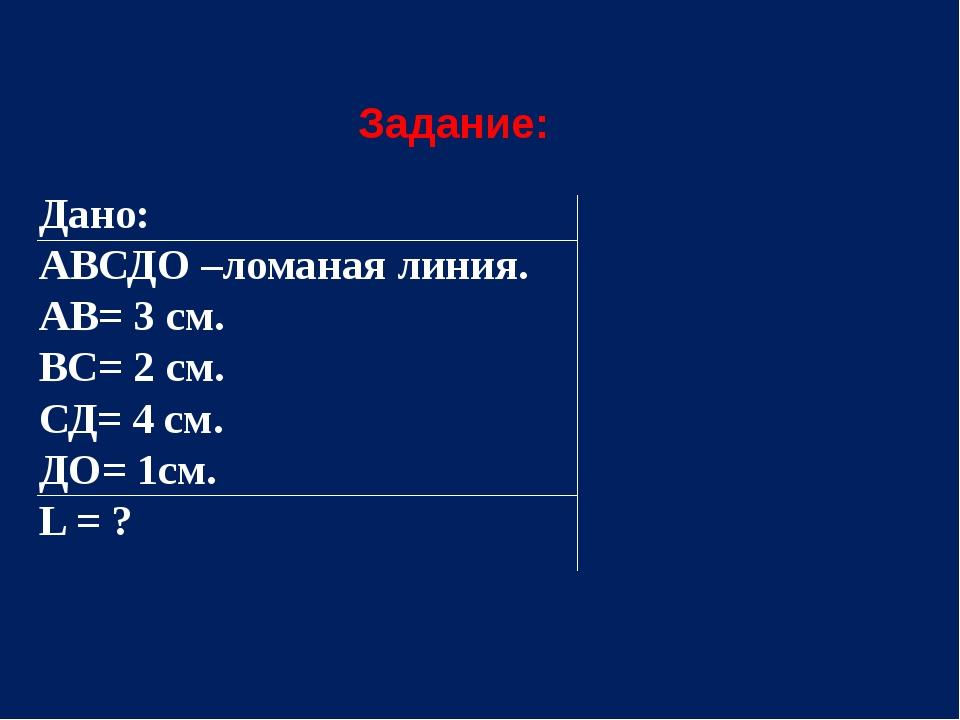 Задание: Дано: АВСДО –ломаная линия. АВ= 3 см. ВС= 2 см. СД= 4 см. ДО= 1см....