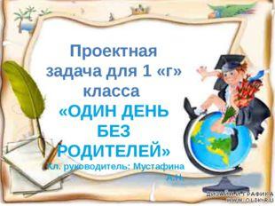 Проектная задача для 1 «г» класса «ОДИН ДЕНЬ БЕЗ РОДИТЕЛЕЙ» Кл. руководитель