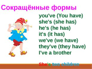 Сокращённые формы you've (You have) she's (she has) he's (he has) it's (it ha