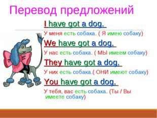 Перевод предложений I have got a dog. У меня есть собака. ( Я имею собаку) We