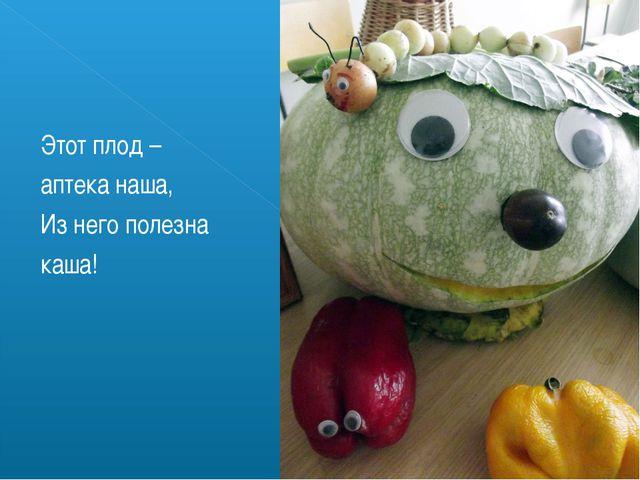 Этот плод – аптека наша, Из него полезна каша!