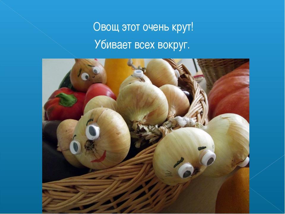 Овощ этот очень крут! Убивает всех вокруг.