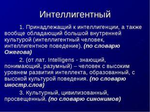 Интеллигентный 1. Принадлежащий к интеллигенции, а также вообще обладающий б