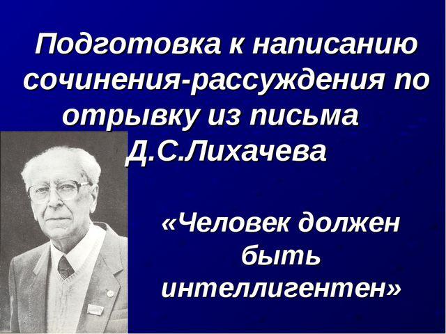 Подготовка к написанию сочинения-рассуждения по отрывку из письма Д.С.Лихачев...