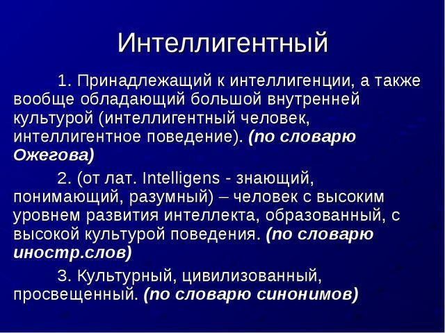 Интеллигентный 1. Принадлежащий к интеллигенции, а также вообще обладающий б...