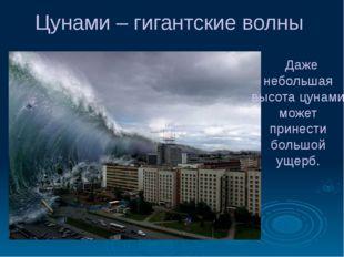 Цунами – гигантские волны Даже небольшая высота цунами может принести большой