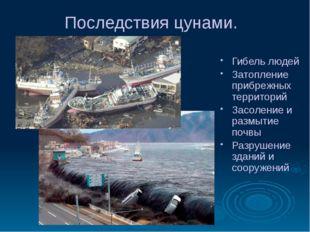 Последствия цунами. Гибель людей Затопление прибрежных территорий Засоление и