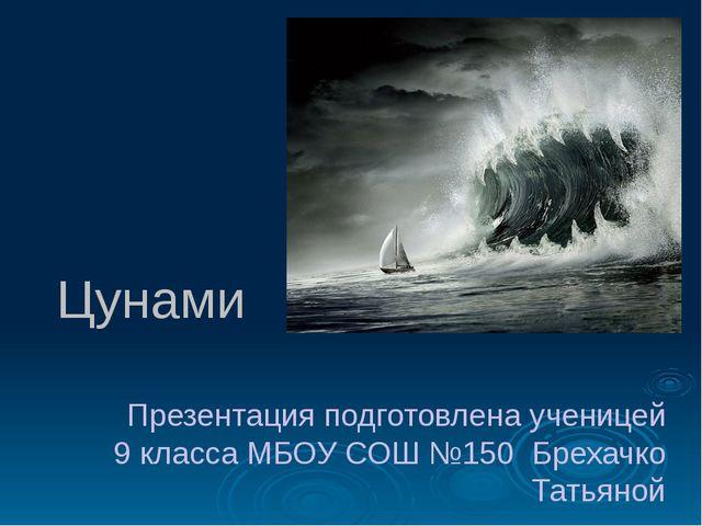 Цунами Презентация подготовлена ученицей 9 класса МБОУ СОШ №150 Брехачко Тать...