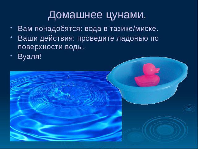 Домашнее цунами. Вам понадобятся: вода в тазике/миске. Ваши действия: проведи...