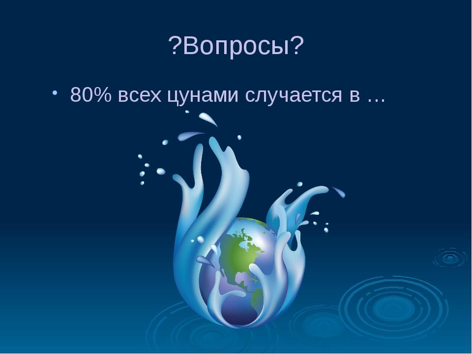 ?Вопросы? 80% всех цунами случается в …