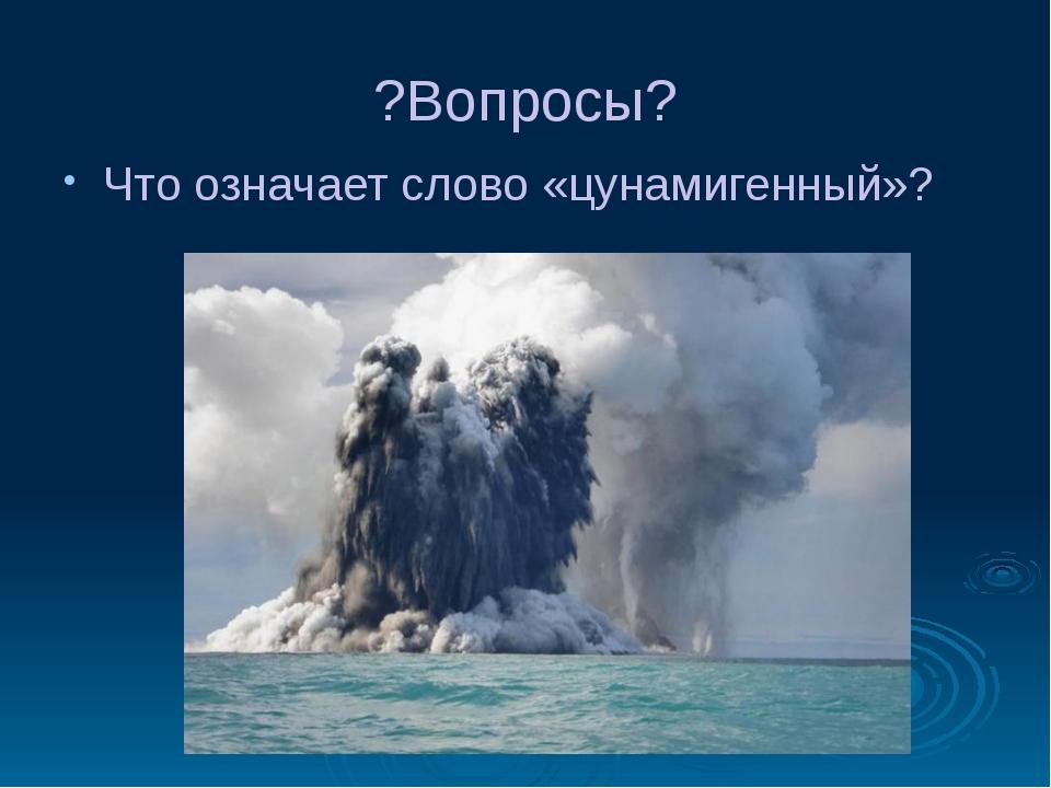 ?Вопросы? Что означает слово «цунамигенный»?
