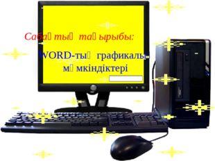 Сабақтың тақырыбы: WORD-тың графикалық мүмкіндіктері
