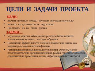 ЦЕЛИ И ЗАДАЧИ ПРОЕКТА ЦЕЛИ: изучить активные методы обучения иностранному язы