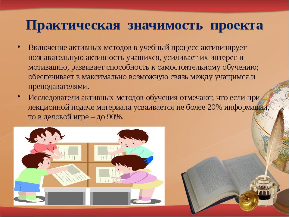 Практическая значимость проекта Включение активных методов в учебный процесс...