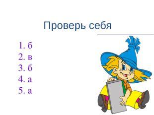 1. б 2. в 3. б 4. а 5. а Проверь себя