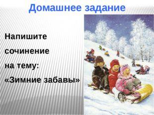Домашнее задание Напишите сочинение на тему: «Зимние забавы»