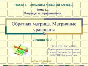 Обратная матрица. Матричные уравнения ГБОУ СПО МО «ЛПТ» Преподаватель математ