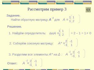 Рассмотрим пример 3 Задание. Найти обратную матрицу А для А = 1 1 2 -1 Решени