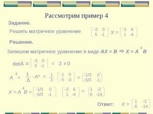 Рассмотрим пример 4 Задание. Решить матричное уравнение -3 0 5 -1 -3 6 1 -4 Х