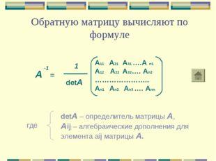 Обратную матрицу вычисляют по формуле А = -1 1 detА A11 A21 A31 ….A n1 A12 A2