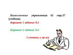 Выполнение упражнения 61 стр.37 (учебник). Вариант 1 задание №1 Вариант 2 зад