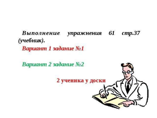 Выполнение упражнения 61 стр.37 (учебник). Вариант 1 задание №1 Вариант 2 зад...