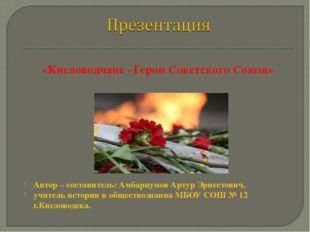 «Кисловодчане –Герои Советского Союза» Автор – составитель: Амбарцумов Артур