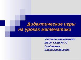Дидактические игры на уроках математики Учитель математики МБОУ СОШ № 72 Сол