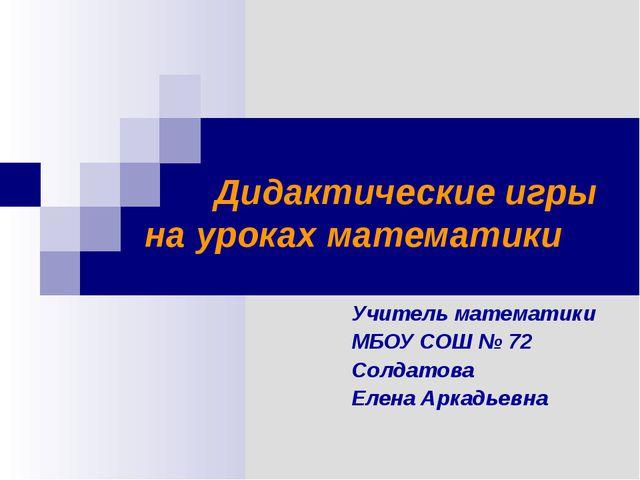 Дидактические игры на уроках математики Учитель математики МБОУ СОШ № 72 Сол...