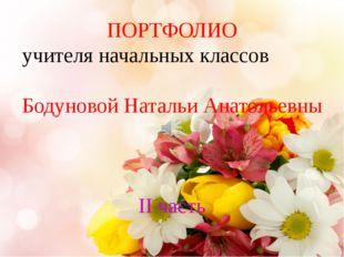 ПОРТФОЛИО учителя начальных классов Бодуновой Натальи Анатольевны II часть