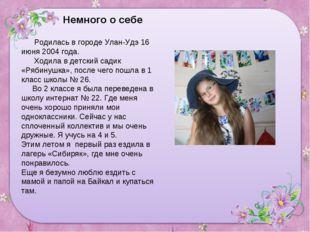 Немного о себе Родилась в городе Улан-Удэ 16 июня 2004 года. Ходила в детский
