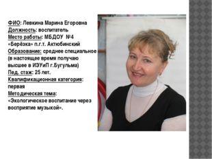 ФИО: Левкина Марина Егоровна Должность: воспитатель Место работы: МБДОУ №4 «Б