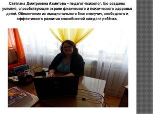 Светлана Дмитриевна Ахметова – педагог-психолог. Ею созданы условия, способст