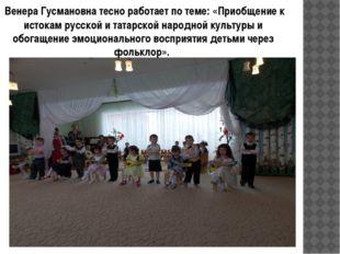 Венера Гусмановна тесно работает по теме: «Приобщение к истокам русской и та