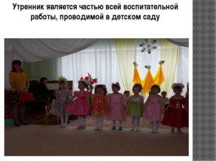 Утренник является частью всей воспитательной работы, проводимой в детском саду