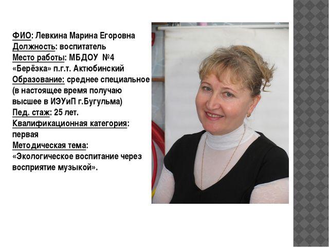 ФИО: Левкина Марина Егоровна Должность: воспитатель Место работы: МБДОУ №4 «Б...